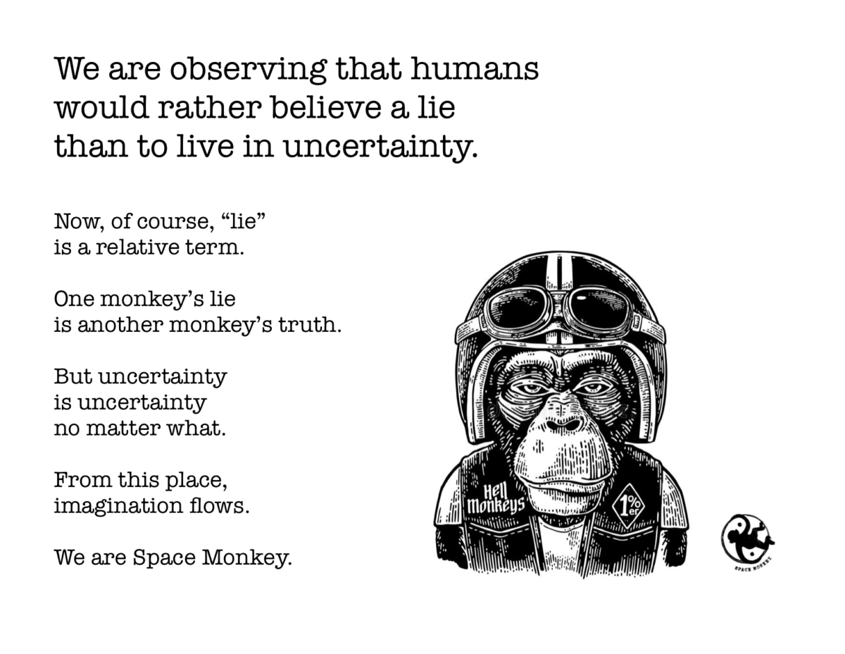 """We are observing that humans would rather believe a lie than to live in uncertainty. Now, of course, """"lie"""" is a relative term. One monkey's lieis another monkey's truth. But uncertainty is uncertaintyno matter what. From this place, imagination flows."""