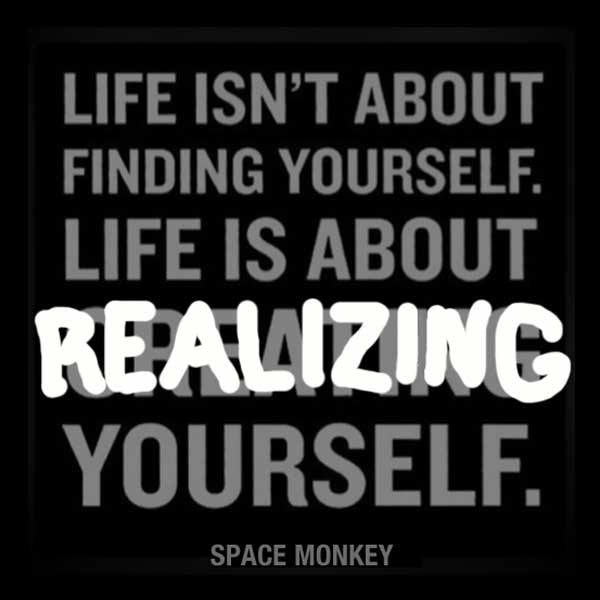 Life isn't about finding yourself. Life is about REALIZING yourself.